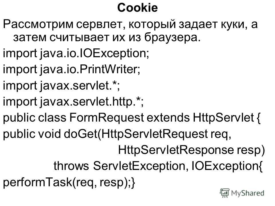 Cookie Рассмотрим сервлет, который задает куки, а затем считывает их из браузера. import java.io.IOException; import java.io.PrintWriter; import javax.servlet.*; import javax.servlet.http.*; public class FormRequest extends HttpServlet { public void