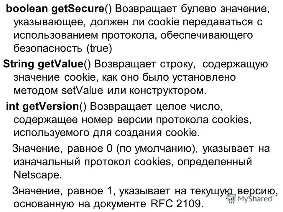boolean getSecure() Возвращает булево значение, указывающее, должен ли cookie передаваться с использованием протокола, обеспечивающего безопасность (true) String getValue() Возвращает строку, содержащую значение cookie, как оно было установлено метод