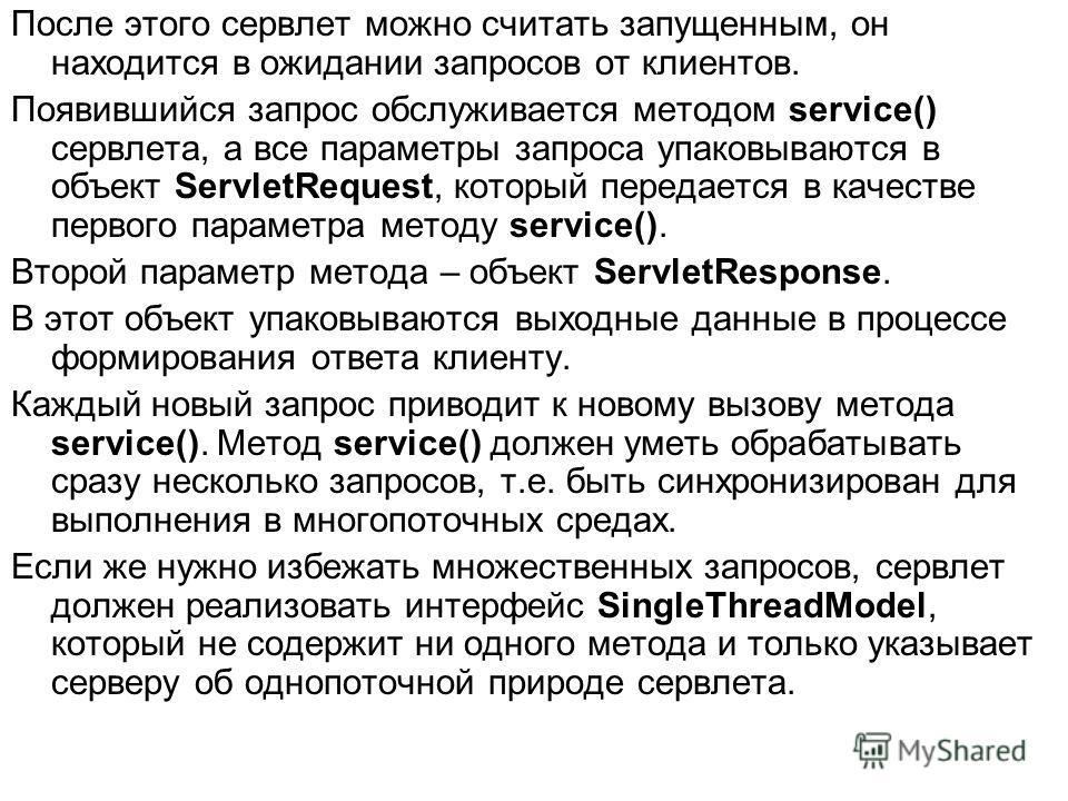 После этого сервлет можно считать запущенным, он находится в ожидании запросов от клиентов. Появившийся запрос обслуживается методом service() сервлета, а все параметры запроса упаковываются в объект ServletRequest, который передается в качестве перв