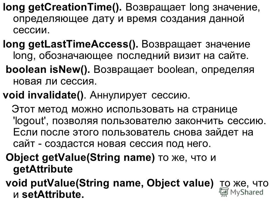 long getCreationTime(). Возвращает long значение, определяющее дату и время создания данной сессии. long getLastTimeAccess(). Возвращает значение long, обозначающее последний визит на сайте. boolean isNew(). Возвращает boolean, определяя новая ли сес
