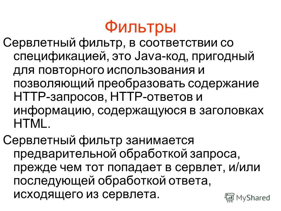 Фильтры Сервлетный фильтр, в соответствии со спецификацией, это Java-код, пригодный для повторного использования и позволяющий преобразовать содержание HTTP-запросов, HTTP-ответов и информацию, содержащуюся в заголовках HTML. Сервлетный фильтр занима