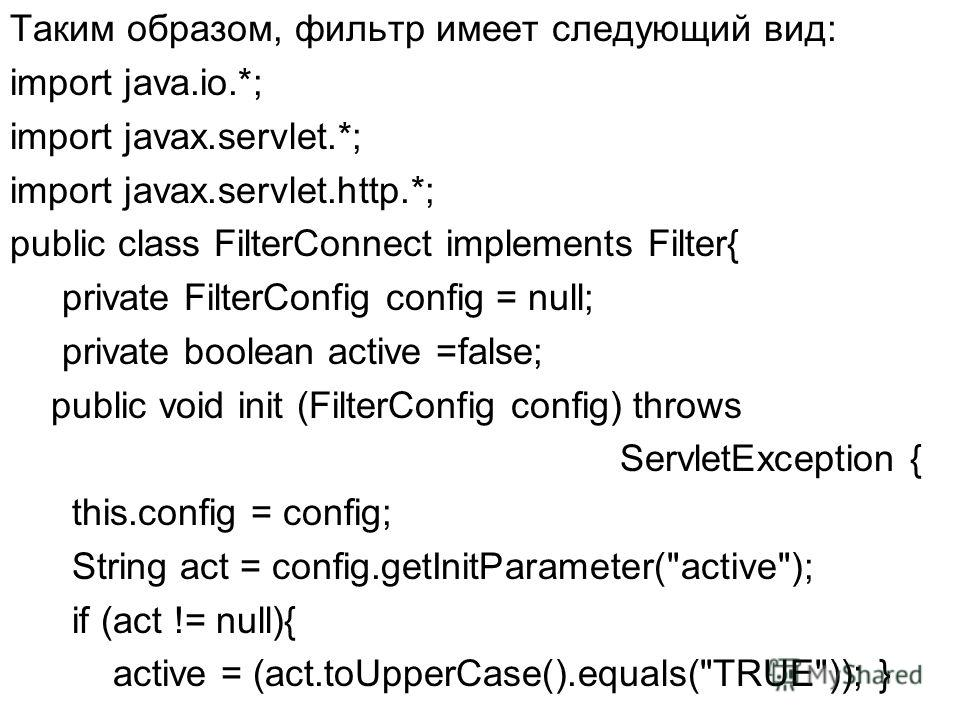 Таким образом, фильтр имеет следующий вид: import java.io.*; import javax.servlet.*; import javax.servlet.http.*; public class FilterConnect implements Filter{ private FilterConfig config = null; private boolean active =false; public void init (Filte