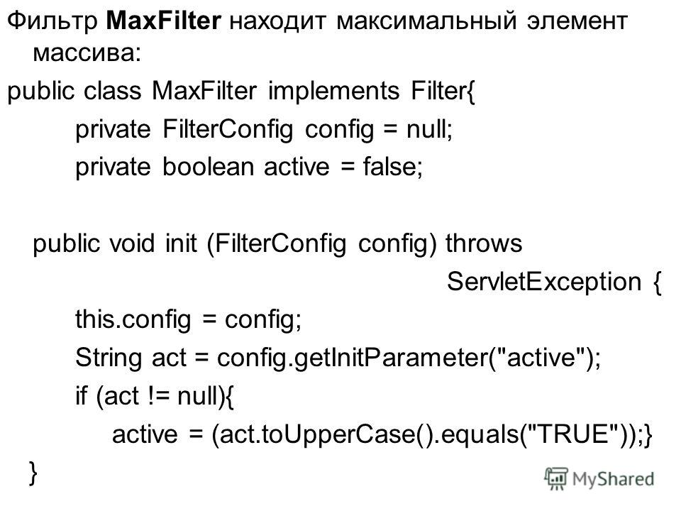 Фильтр MaxFilter находит максимальный элемент массива: public class MaxFilter implements Filter{ private FilterConfig config = null; private boolean active = false; public void init (FilterConfig config) throws ServletException { this.config = config