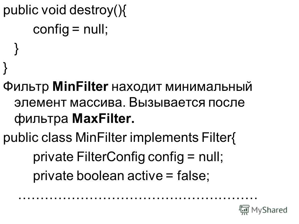 public void destroy(){ config = null; } Фильтр MinFilter находит минимальный элемент массива. Вызывается после фильтра MaxFilter. public class MinFilter implements Filter{ private FilterConfig config = null; private boolean active = false; …………………………