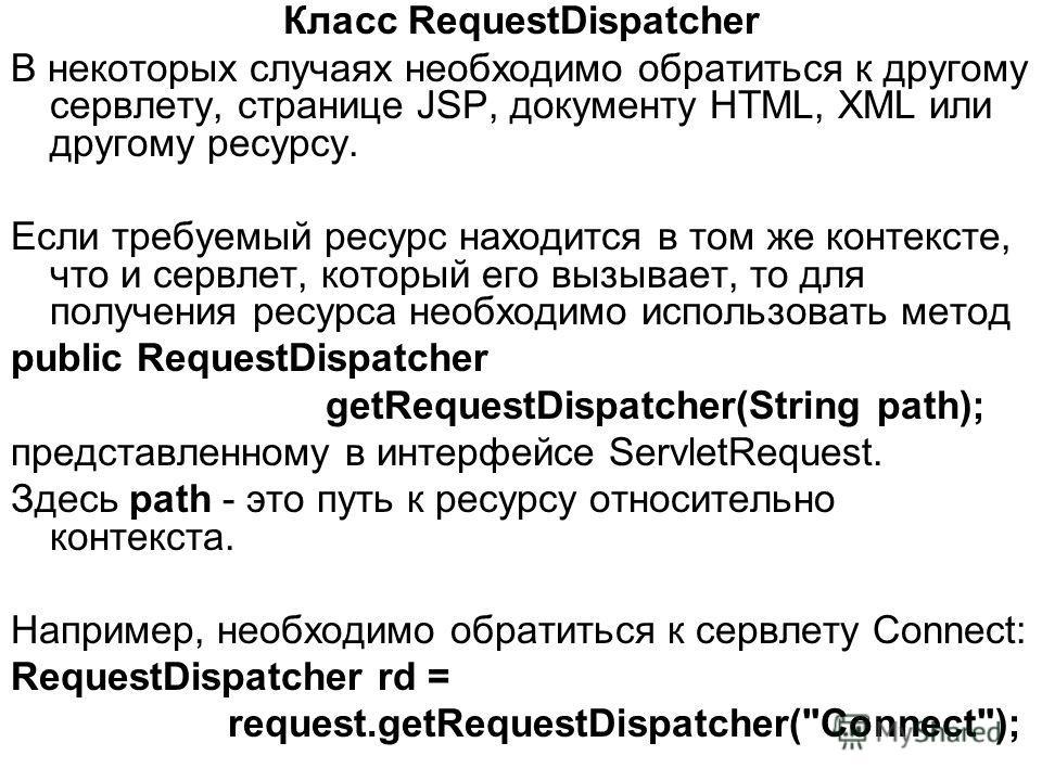 Класс RequestDispatcher В некоторых случаях необходимо обратиться к другому сервлету, странице JSP, документу HTML, XML или другому ресурсу. Если требуемый ресурс находится в том же контексте, что и сервлет, который его вызывает, то для получения рес