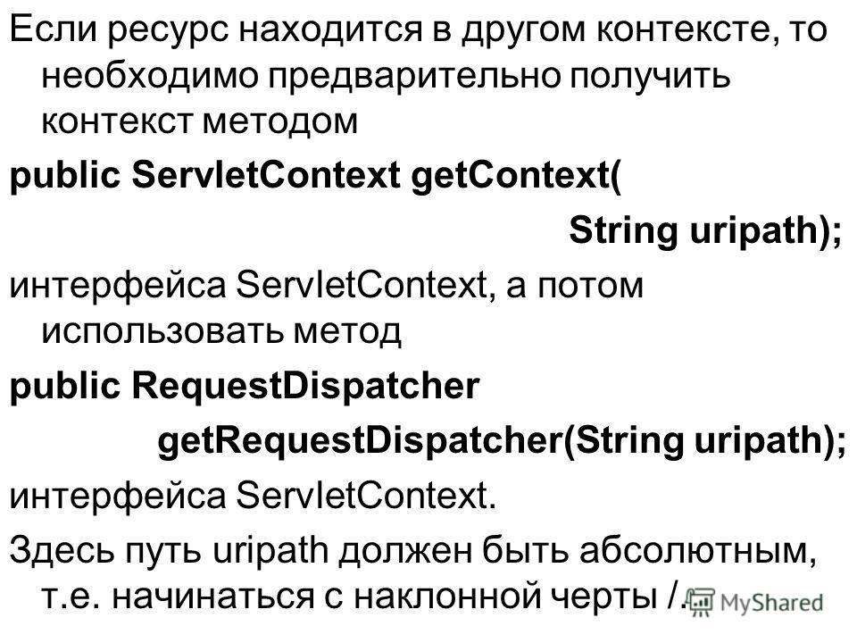 Если ресурс находится в другом контексте, то необходимо предварительно получить контекст методом public ServletContext getContext( String uripath); интерфейса ServletContext, а потом использовать метод public RequestDispatcher getRequestDispatcher(St