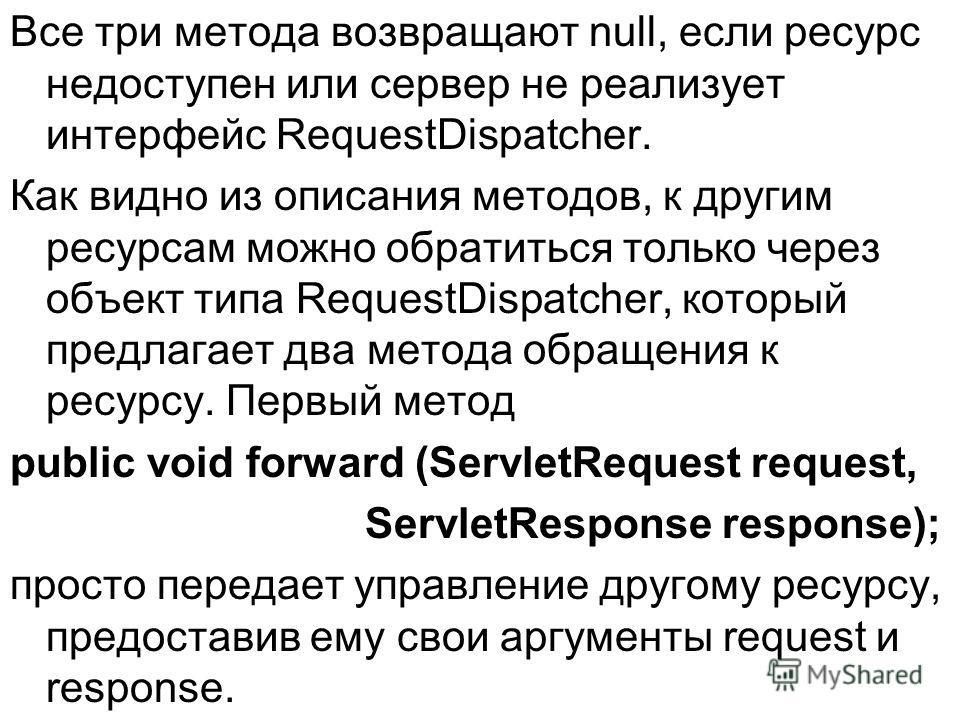 Все три метода возвращают null, если ресурс недоступен или сервер не реализует интерфейс RequestDispatcher. Как видно из описания методов, к другим ресурсам можно обратиться только через объект типа RequestDispatcher, который предлагает два метода об