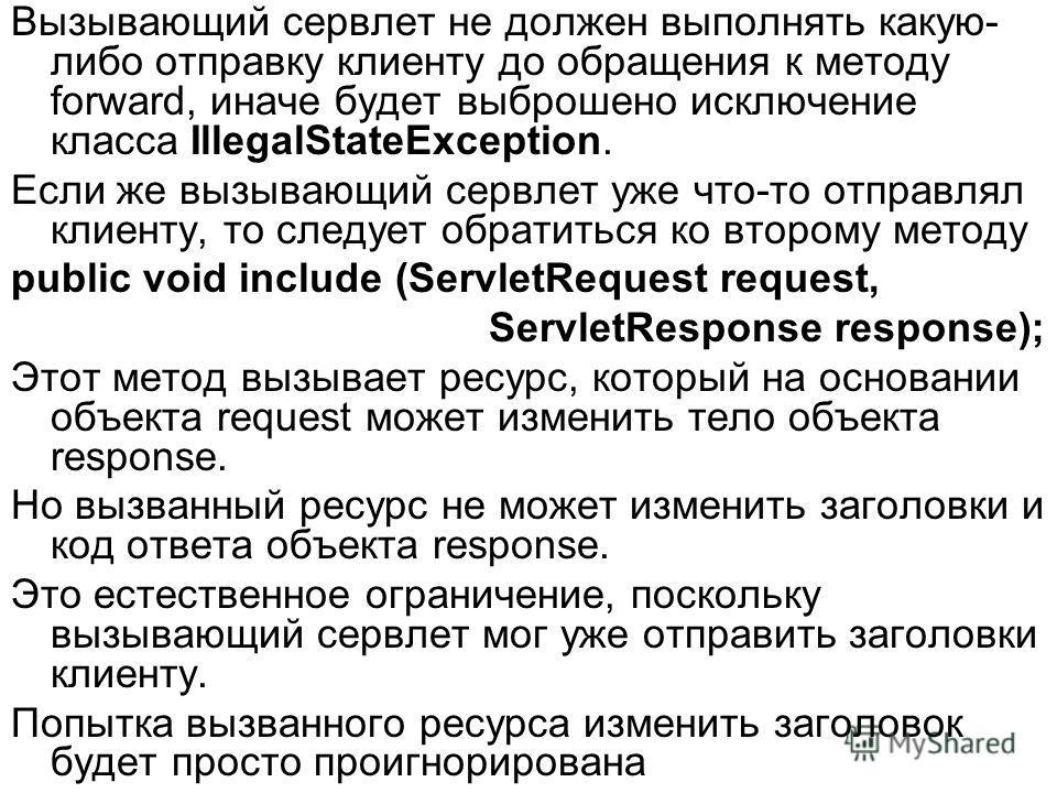 Вызывающий сервлет не должен выполнять какую- либо отправку клиенту до обращения к методу forward, иначе будет выброшено исключение класса IllegalStateException. Если же вызывающий сервлет уже что-то отправлял клиенту, то следует обратиться ко втором
