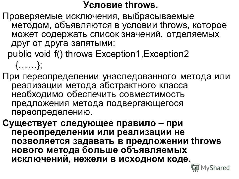 Условие throws. Проверяемые исключения, выбрасываемые методом, объявляются в условии throws, которое может содержать список значений, отделяемых друг от друга запятыми: public void f() throws Exception1,Exception2 {……}; При переопределении унаследова