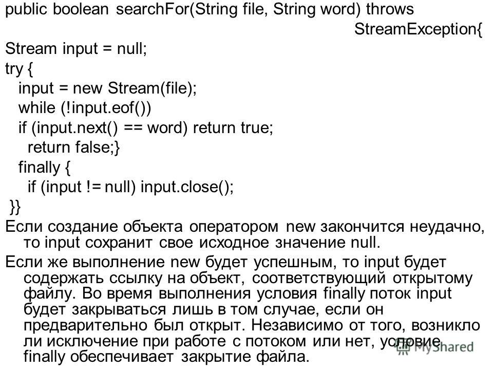 public boolean searchFor(String file, String word) throws StreamException{ Stream input = null; try { input = new Stream(file); while (!input.eof()) if (input.next() == word) return true; return false;} finally { if (input != null) input.close(); }}