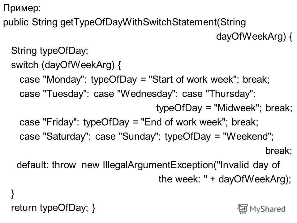Пример: public String getTypeOfDayWithSwitchStatement(String dayOfWeekArg) { String typeOfDay; switch (dayOfWeekArg) { case