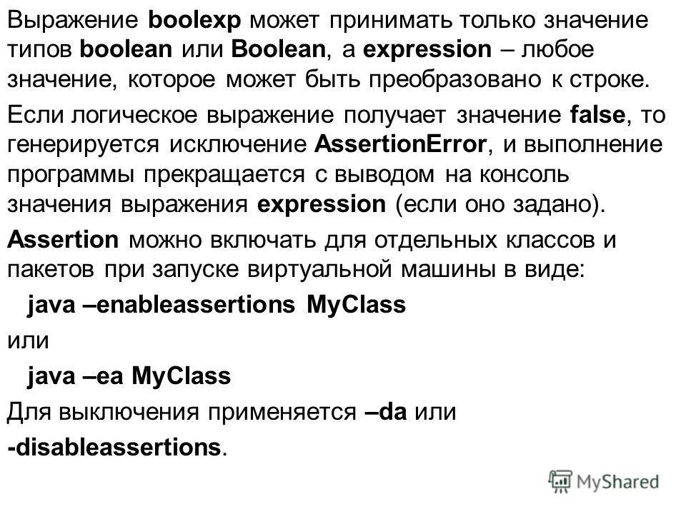 Выражение boolexp может принимать только значение типов boolean или Boolean, а expression – любое значение, которое может быть преобразовано к строке. Если логическое выражение получает значение false, то генерируется исключение AssertionError, и вып