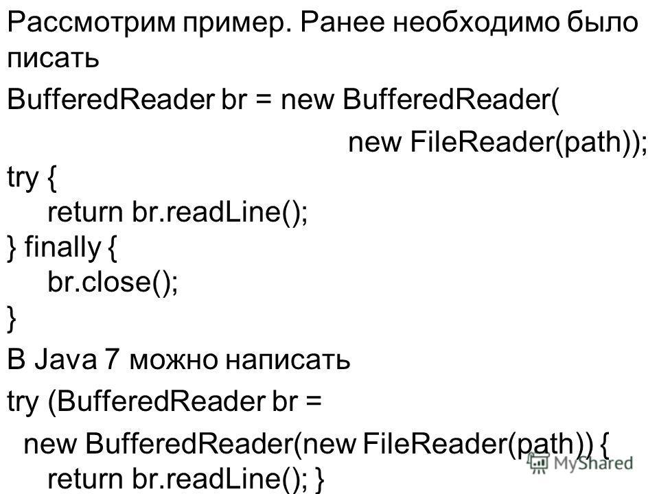 Рассмотрим пример. Ранее необходимо было писать BufferedReader br = new BufferedReader( new FileReader(path)); try { return br.readLine(); } finally { br.close(); } В Java 7 можно написать try (BufferedReader br = new BufferedReader(new FileReader(pa