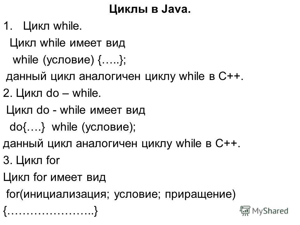 Циклы в Java. 1.Цикл while. Цикл while имеет вид while (условие) {…..}; данный цикл аналогичен циклу while в С++. 2. Цикл do – while. Цикл do - while имеет вид do{….} while (условие); данный цикл аналогичен циклу while в С++. 3. Цикл for Цикл for име