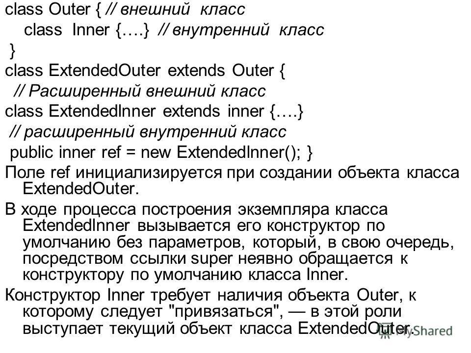 class Outer { // внешний класс class Inner {….} // внутренний класс } class ExtendedOuter extends Outer { // Расширенный внешний класс class Extendedlnner extends inner {….} // расширенный внутренний класс public inner ref = new Extendedlnner(); } По