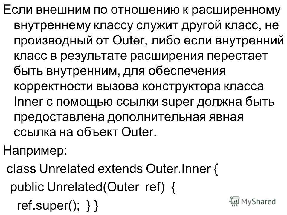 Если внешним по отношению к расширенному внутреннему классу служит другой класс, не производный от Outer, либо если внутренний класс в результате расширения перестает быть внутренним, для обеспечения корректности вызова конструктора класса Inner с по