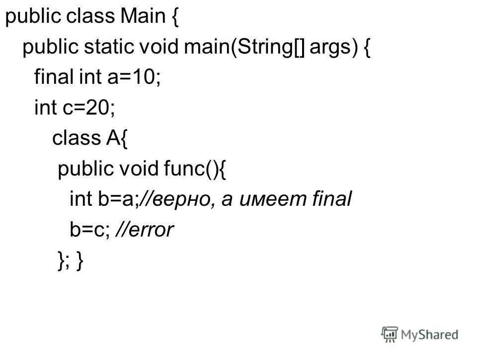public class Main { public static void main(String[] args) { final int a=10; int c=20; class A{ public void func(){ int b=a;//верно, a имеет final b=c; //error }; }