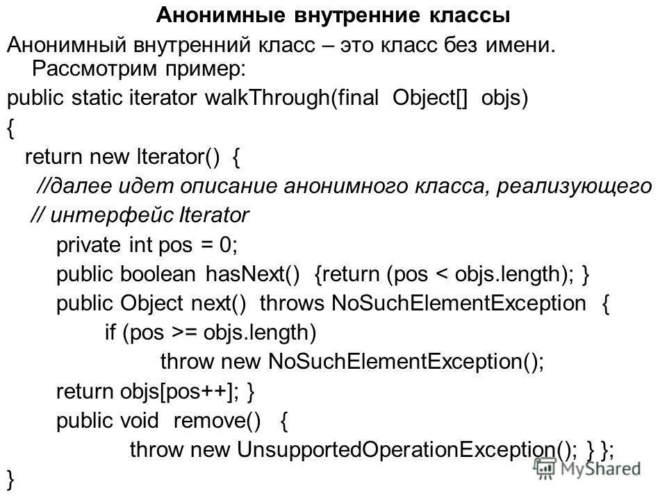 Анонимные внутренние классы Анонимный внутренний класс – это класс без имени. Рассмотрим пример: public static iterator walkThrough(final Object[] objs) { return new lterator() { //далее идет описание анонимного класса, реализующего // интерфейс Iter