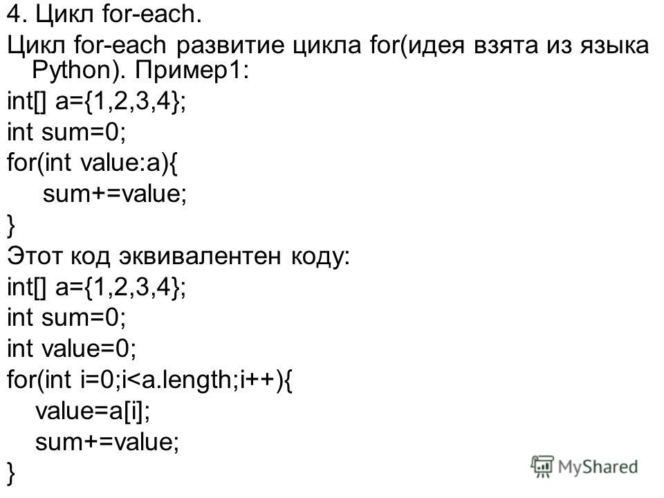 4. Цикл for-each. Цикл for-each развитие цикла for(идея взята из языка Python). Пример1: int[] a={1,2,3,4}; int sum=0; for(int value:a){ sum+=value; } Этот код эквивалентен коду: int[] a={1,2,3,4}; int sum=0; int value=0; for(int i=0;i