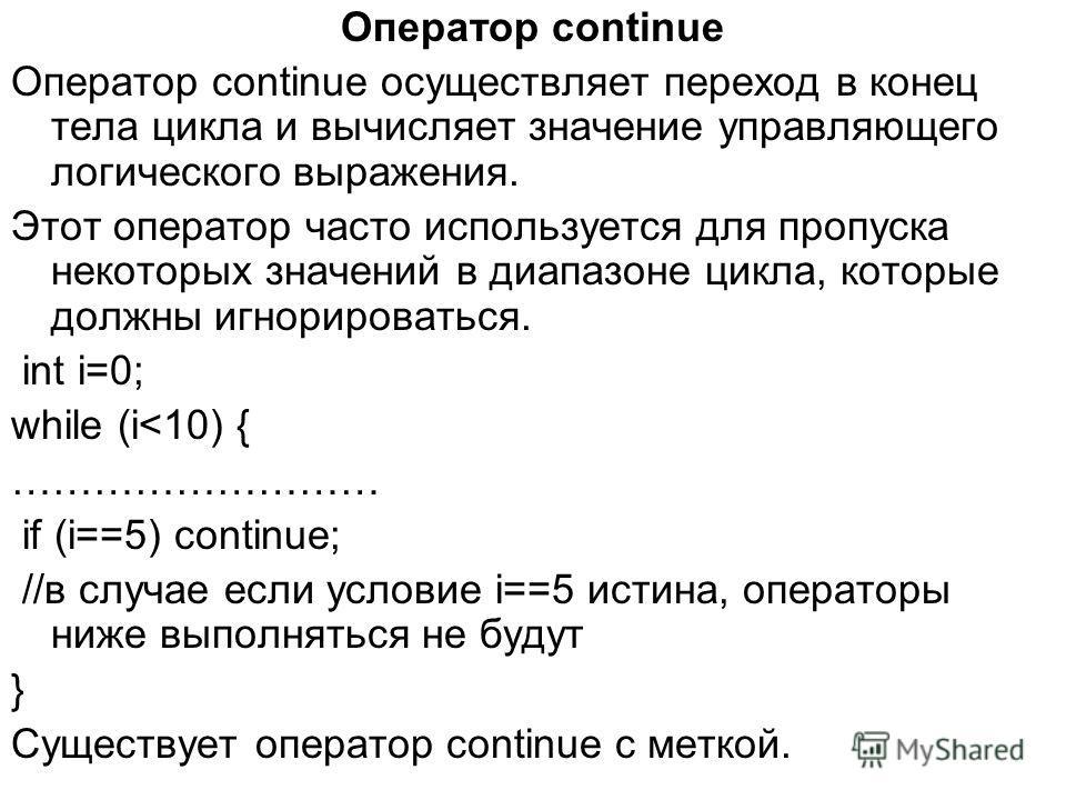 Оператор continue Оператор continue осуществляет переход в конец тела цикла и вычисляет значение управляющего логического выражения. Этот оператор часто используется для пропуска некоторых значений в диапазоне цикла, которые должны игнорироваться. in