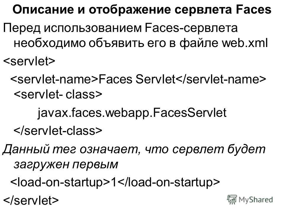 Описание и отображение сервлета Faces Перед использованием Faces-сервлета необходимо объявить его в файле web.xml Faces Servlet javax.faces.webapp.FacesServlet Данный тег означает, что сервлет будет загружен первым 1