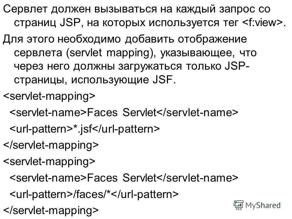 Сервлет должен вызываться на каждый запрос со страниц JSP, на которых используется тег. Для этого необходимо добавить отображение сервлета (servlet mapping), указывающее, что через него должны загружаться только JSP- страницы, использующие JSF. Faces