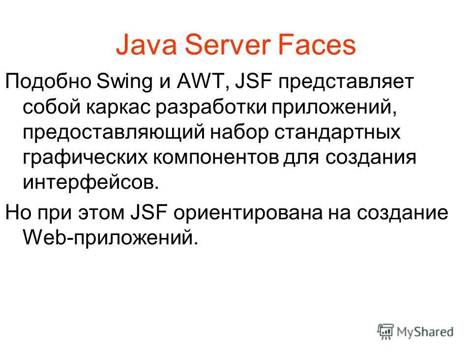 Java Server Faces Подобно Swing и AWT, JSF представляет собой каркас разработки приложений, предоставляющий набор стандартных графических компонентов для создания интерфейсов. Но при этом JSF ориентирована на создание Web-приложений.