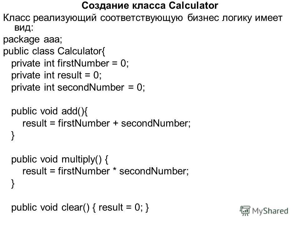 Создание класса Calculator Класс реализующий соответствующую бизнес логику имеет вид: package aaa; public class Calculator{ private int firstNumber = 0; private int result = 0; private int secondNumber = 0; public void add(){ result = firstNumber + s