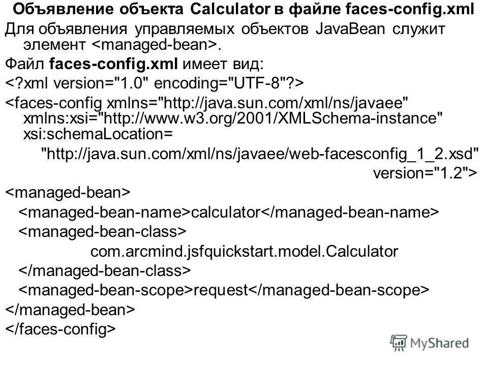 Объявление объекта Calculator в файле faces-config.xml Для объявления управляемых объектов JavaBean служит элемент. Файл faces-config.xml имеет вид:  calculator com.arcmind.jsfquickstart.model.Calculator request