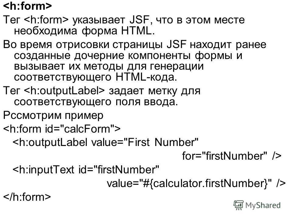 Тег указывает JSF, что в этом месте необходима форма HTML. Во время отрисовки страницы JSF находит ранее созданные дочерние компоненты формы и вызывает их методы для генерации соответствующего HTML-кода. Тег задает метку для соответствующего поля вво