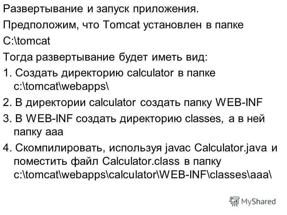Развертывание и запуск приложения. Предположим, что Tomcat установлен в папке C:\tomcat Тогда развертывание будет иметь вид: 1. Создать директорию calculator в папке c:\tomcat\webapps\ 2. В директории calculator создать папку WEB-INF 3. В WEB-INF соз