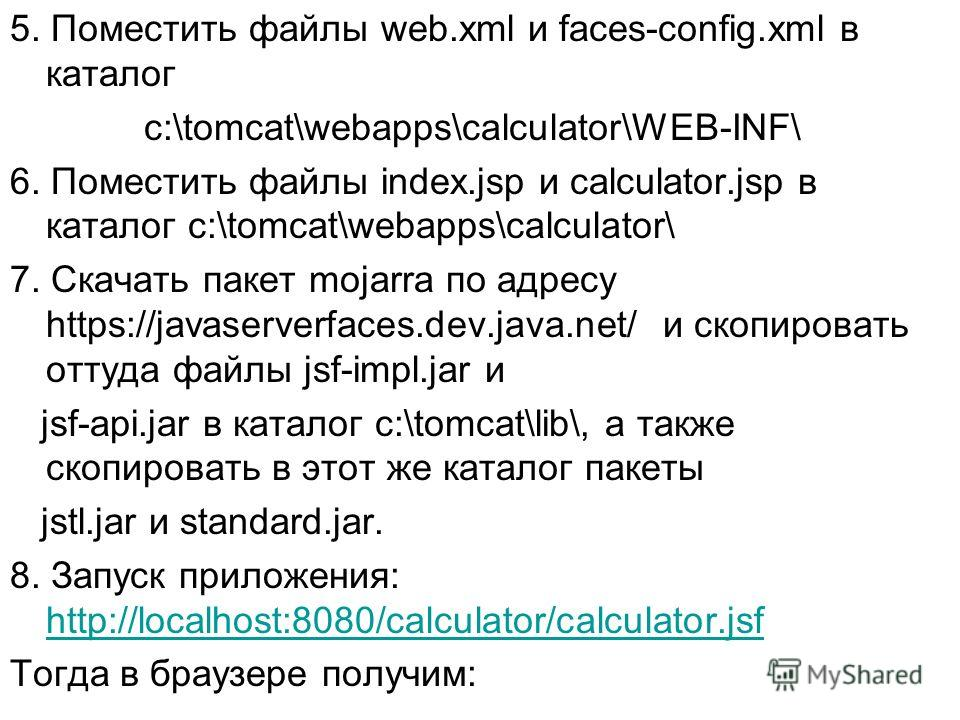 5. Поместить файлы web.xml и faces-config.xml в каталог c:\tomcat\webapps\calculator\WEB-INF\ 6. Поместить файлы index.jsp и calculator.jsp в каталог c:\tomcat\webapps\calculator\ 7. Скачать пакет mojarra по адресу https://javaserverfaces.dev.java.ne