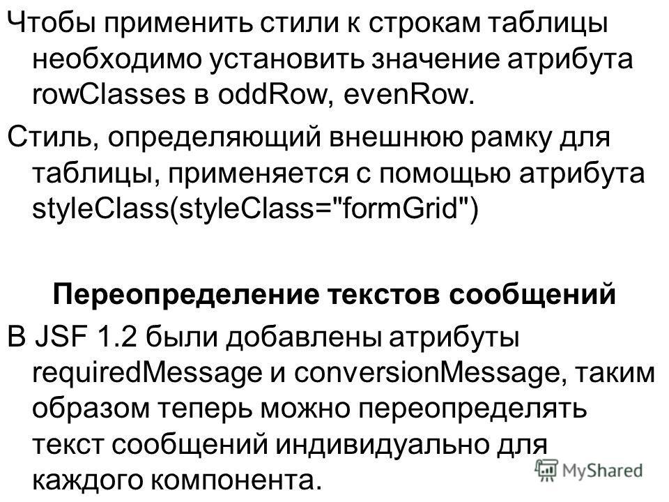 Чтобы применить стили к строкам таблицы необходимо установить значение атрибута rowClasses в oddRow, evenRow. Стиль, определяющий внешнюю рамку для таблицы, применяется с помощью атрибута styleClass(styleClass=