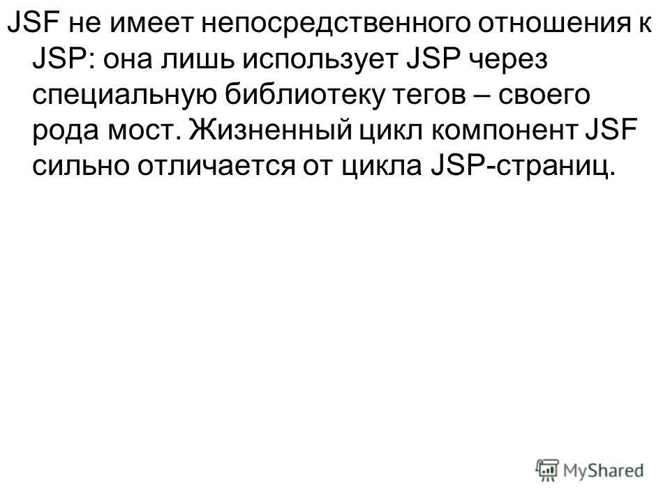 JSF не имеет непосредственного отношения к JSP: она лишь использует JSP через специальную библиотеку тегов – своего рода мост. Жизненный цикл компонент JSF сильно отличается от цикла JSP-страниц.