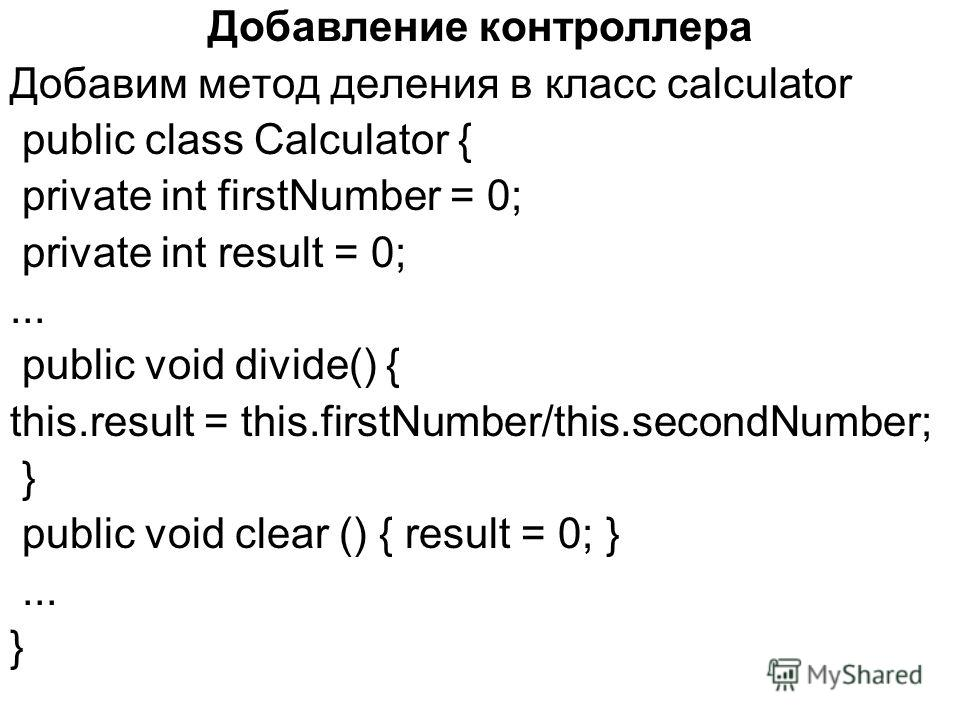 Добавление контроллера Добавим метод деления в класс calculator public class Calculator { private int firstNumber = 0; private int result = 0;... public void divide() { this.result = this.firstNumber/this.secondNumber; } public void clear () { result