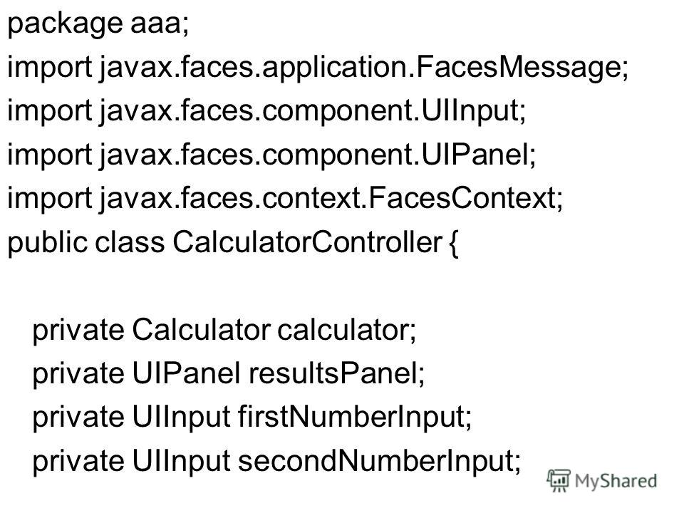 package aaa; import javax.faces.application.FacesMessage; import javax.faces.component.UIInput; import javax.faces.component.UIPanel; import javax.faces.context.FacesContext; public class CalculatorController { private Calculator calculator; private