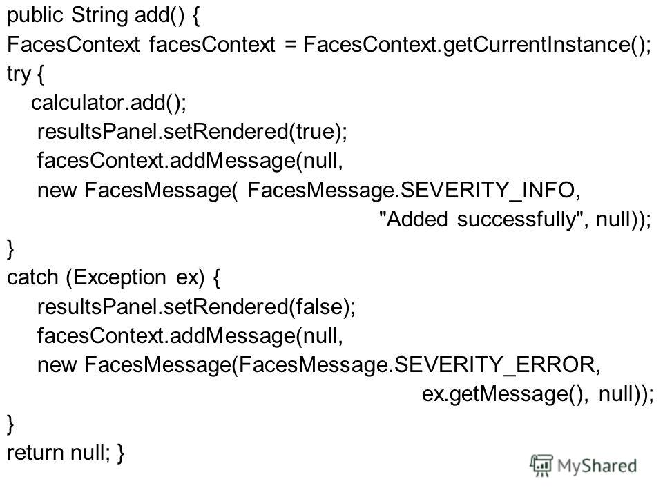 public String add() { FacesContext facesContext = FacesContext.getCurrentInstance(); try { calculator.add(); resultsPanel.setRendered(true); facesContext.addMessage(null, new FacesMessage( FacesMessage.SEVERITY_INFO,
