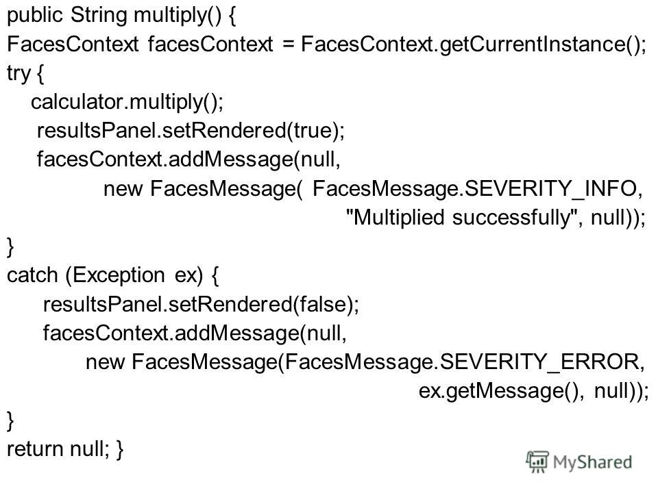 public String multiply() { FacesContext facesContext = FacesContext.getCurrentInstance(); try { calculator.multiply(); resultsPanel.setRendered(true); facesContext.addMessage(null, new FacesMessage( FacesMessage.SEVERITY_INFO,