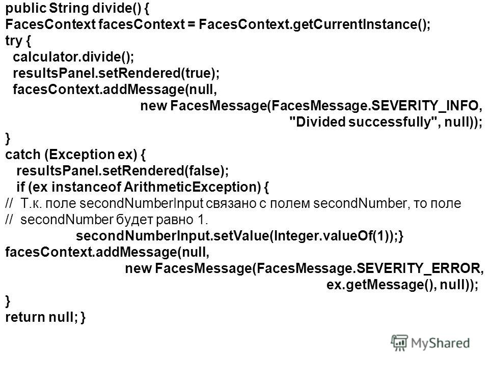 public String divide() { FacesContext facesContext = FacesContext.getCurrentInstance(); try { calculator.divide(); resultsPanel.setRendered(true); facesContext.addMessage(null, new FacesMessage(FacesMessage.SEVERITY_INFO,