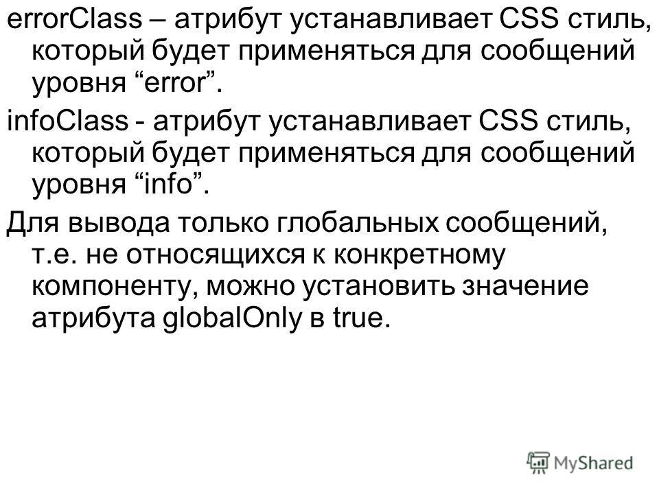 errorClass – атрибут устанавливает CSS стиль, который будет применяться для сообщений уровня error. infoClass - атрибут устанавливает CSS стиль, который будет применяться для сообщений уровня info. Для вывода только глобальных сообщений, т.е. не отно