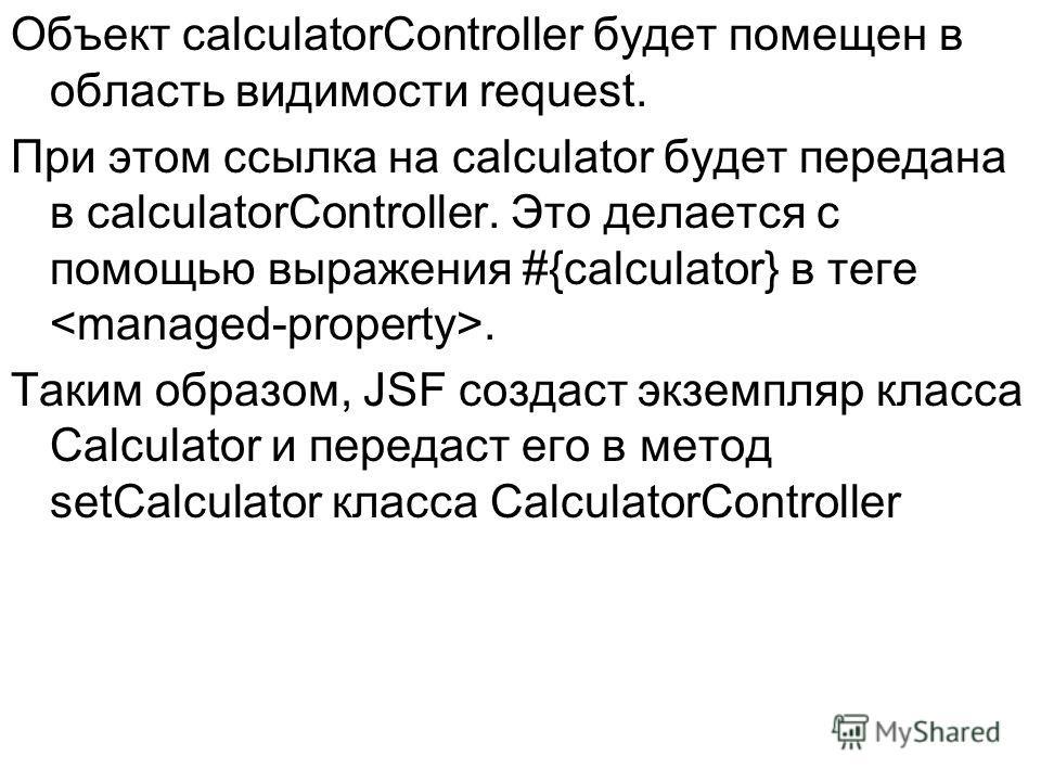 Объект calculatorController будет помещен в область видимости request. При этом ссылка на calculator будет передана в calculatorController. Это делается с помощью выражения #{calculator} в теге. Таким образом, JSF создаст экземпляр класса Calculator