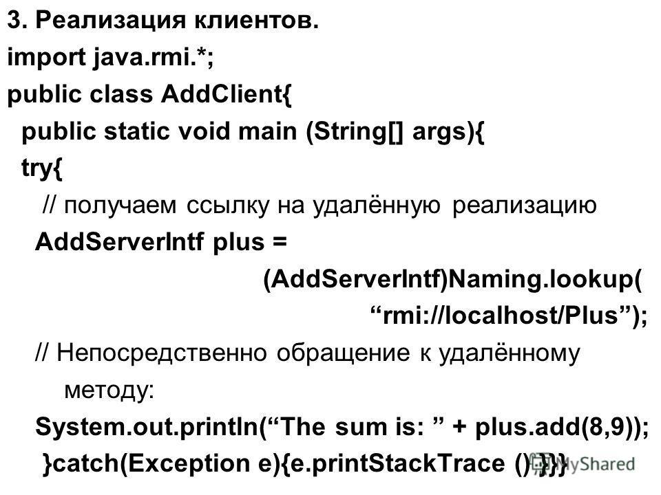 3. Реализация клиентов. import java.rmi.*; public class AddClient{ public static void main (String[] args){ try{ // получаем ссылку на удалённую реализацию AddServerIntf plus = (AddServerIntf)Naming.lookup( rmi://localhost/Plus); // Непосредственно о