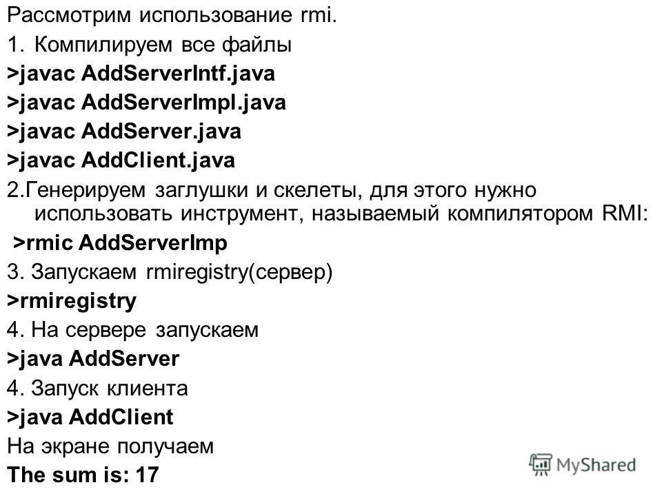 Рассмотрим использование rmi. 1.Компилируем все файлы >javac AddServerIntf.java >javac AddServerImpl.java >javac AddServer.java >javac AddClient.java 2.Генерируем заглушки и скелеты, для этого нужно использовать инструмент, называемый компилятором RM