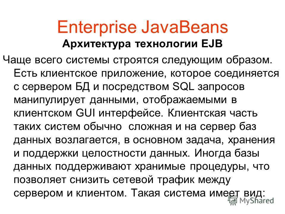 Enterprise JavaBeans Архитектура технологии EJB Чаще всего системы строятся следующим образом. Есть клиентское приложение, которое соединяется с сервером БД и посредством SQL запросов манипулирует данными, отображаемыми в клиентском GUI интерфейсе. К