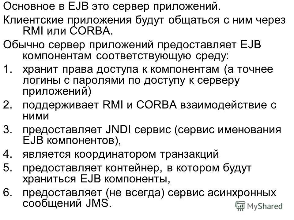 Основное в EJB это сервер приложений. Клиентские приложения будут общаться с ним через RMI или CORBA. Обычно сервер приложений предоставляет EJB компонентам соответствующую среду: 1.хранит права доступа к компонентам (а точнее логины с паролями по до