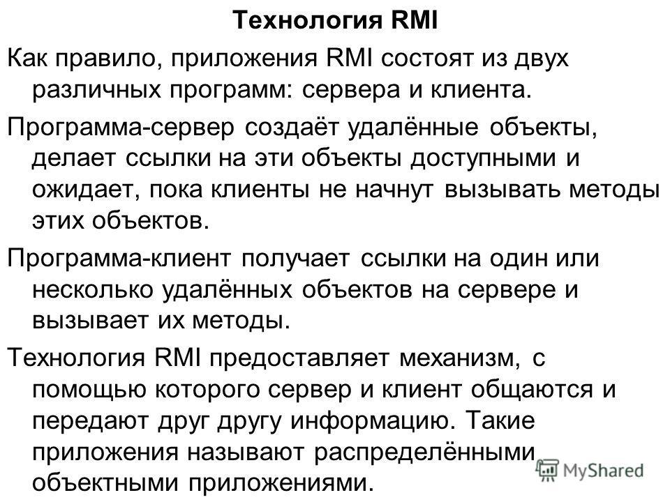 Технология RMI Как правило, приложения RMI состоят из двух различных программ: сервера и клиента. Программа-сервер создаёт удалённые объекты, делает ссылки на эти объекты доступными и ожидает, пока клиенты не начнут вызывать методы этих объектов. Про