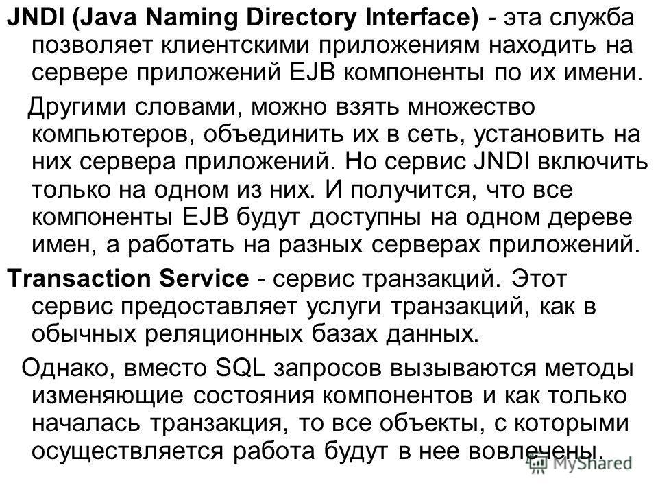 JNDI (Java Naming Directory Interface) - эта служба позволяет клиентскими приложениям находить на сервере приложений EJB компоненты по их имени. Другими словами, можно взять множество компьютеров, объединить их в сеть, установить на них сервера прило