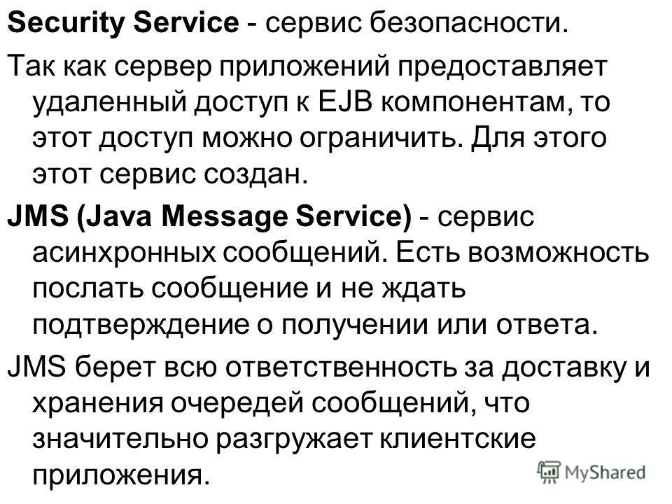 Security Service - сервис безопасности. Так как сервер приложений предоставляет удаленный доступ к EJB компонентам, то этот доступ можно ограничить. Для этого этот сервис создан. JMS (Java Message Service) - сервис асинхронных сообщений. Есть возможн