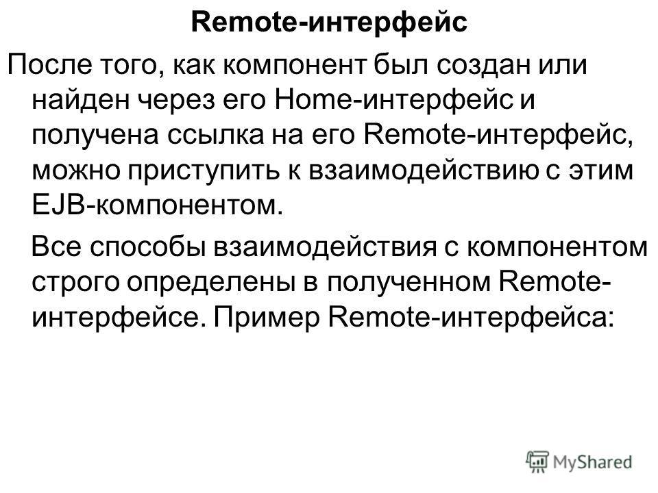Remote-интерфейс После того, как компонент был создан или найден через его Home-интерфейс и получена ссылка на его Remote-интерфейс, можно приступить к взаимодействию с этим EJB-компонентом. Все способы взаимодействия с компонентом строго определены