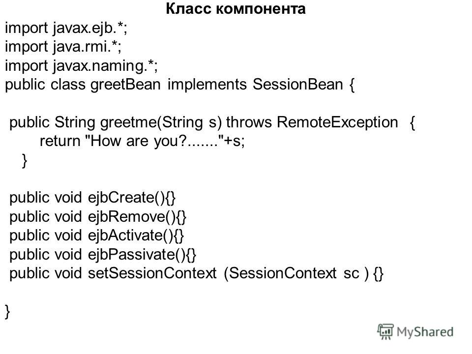 Класс компонента import javax.ejb.*; import java.rmi.*; import javax.naming.*; public class greetBean implements SessionBean { public String greetme(String s) throws RemoteException { return